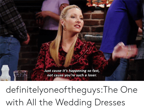 Tumblr, Blog, and Dresses: Just cause it's happening so fast,  not cause you're such a loser. definitelyoneoftheguys:The One with All the Wedding Dresses