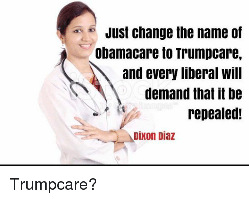 just change the name of obamacare to trumpcare and every 6687719 just change the name of obamacare to trumpcare and every liberal