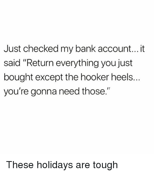 """Hookers, Memes, and Bank: Just checked my bank account... it  said """"Return everything you just  bought except the hooker heels.  you're gonna need those."""" These holidays are tough"""