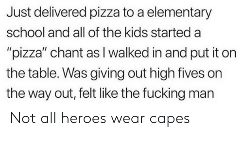 "Fucking, Pizza, and School: Just delivered pizza to a elementary  school and all of the kids started a  ""pizza"" chant as I walked in and put it on  the table. Was giving out high fives on  the way out, felt like the fucking man Not all heroes wear capes"