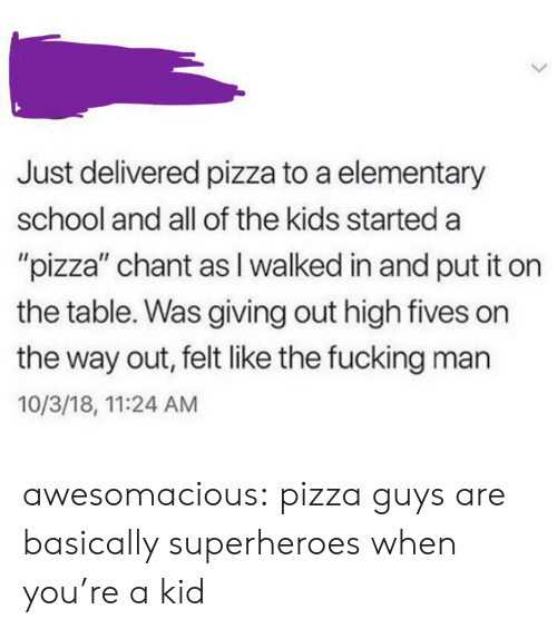 """Fucking, Pizza, and School: Just delivered pizza to a elementary  school and all of the kids started a  """"pizza"""" chant as I walked in and put it on  the table. Was giving out high fives on  the way out, felt like the fucking man  10/3/18, 11:24 AM awesomacious:  pizza guys are basically superheroes when you're a kid"""