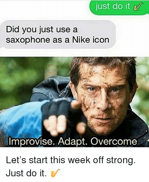 Just Do It, Memes, and Nike: just do it  Did you just use a  saxophone as a Nike icon  Improvise. Adapt. Overcome Let's start this week off strong. Just do it. 🎷