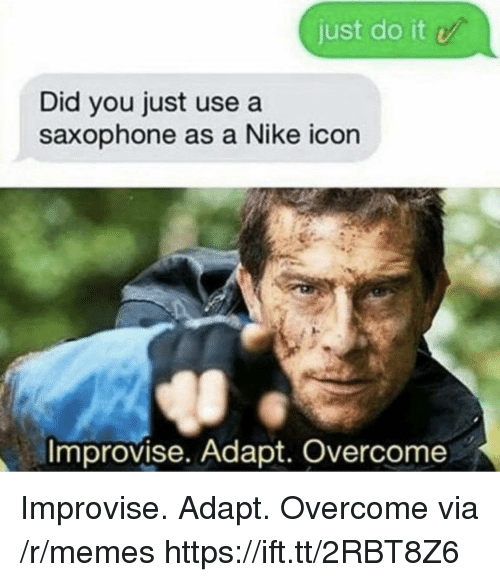 Just Do It, Memes, and Nike: just do it  Did you just use a  saxophone as a Nike icon  Improvise. Adapt. Overcome Improvise. Adapt. Overcome via /r/memes https://ift.tt/2RBT8Z6