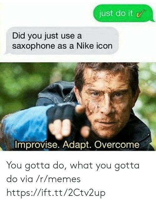 Just Do It, Memes, and Nike: just do it  Did you just use a  saxophone as a Nike icon  Improvise. Adapt. Overcome You gotta do, what you gotta do via /r/memes https://ift.tt/2Ctv2up