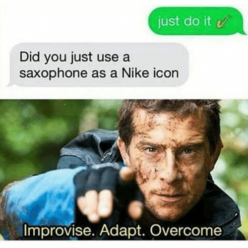 Just Do It, Memes, and Nike: just do it  Did you just use a  saxophone as a Nike icon  Improvise. Adapt. Overcome