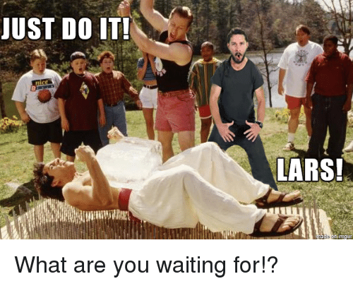 Funny, Just Do It, and Waiting...: JUST DO IT!  LARS! What are you waiting for!?