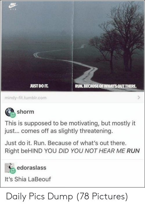 Just Do It, Run, and Shia LaBeouf: JUST DO IT.  RUN. BECAUSE OF WHAT SOUTTHERE.  mindy-fit.tumblr.com  shorm  This is supposed to be motivating, but mostly it  just... comes off as slightly threatening  Just do it. Run. Because of what's out there.  Right beHIND YOU DID YOU NOT HEAR ME RUN  edoraslass  It's Shia LaBeouf Daily Pics Dump (78 Pictures)