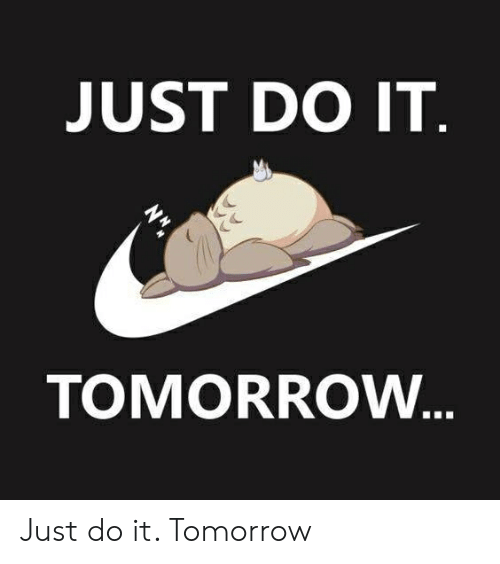Just Do It, Tomorrow, and Do It: JUST DO IT  TOMORROW Just do it. Tomorrow