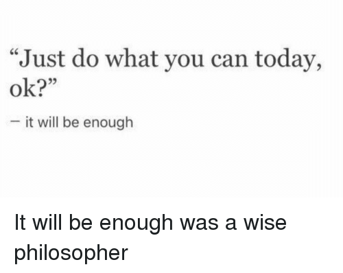 "Today, Im 14 & This Is Deep, and Can: ""Just do what you can today,  ok?  it will be enough"