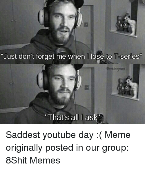 """Meme, Memes, and youtube.com: """"Just don't forget me when I lose to T-series""""  """"That's all I ask Saddest youtube day :( Meme originally posted in our group: 8Shit Memes"""