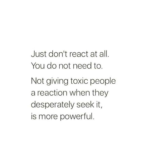 Powerful, All, and They: Just don't react at all  You do not need to.  Not giving toxic people  a reaction when they  desperately seek it,  is more powerful