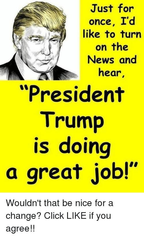 "Click, News, and Trump: Just for  once, I'd  like to turn  on the  News and  hear  ""President  Trump  is doing  a great job!"" Wouldn't that be nice for a change? Click LIKE if you agree!!"