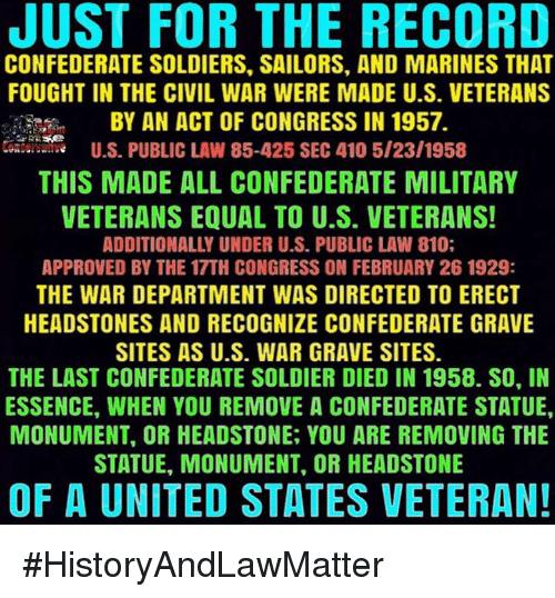 Memes, Soldiers, and Civil War: JUST FOR THE RECORD  CONFEDERATE SOLDIERS. SAILORS, AND MARINES THAT  FOUGHT IN THE CIVIL WAR WERE MADE U.S. VETERANS  BY AN ACT OF CONGRESS IN 1957.  U.S. PUBLIC LAW 85-425 SEC 410 5/23/1958  THIS MADE ALL CONFEDERATE MILITARY  VETERANS EQUAL TO U.S. VETERANS!  ADDITIONALLY UNDER U.S. PUBLIC LAW 810;  APPROVED BY THE 17TH CONGRESS ON FEBRUARY 26 1929:  THE WAR DEPARTMENT WAS DIRECTED TO ERECT  HEADSTONES AND RECOGNIZE CONFEDERATE GRAVE  SITES AS U.S. WAR GRAVE SITES.  THE LAST CONFEDERATE SOLDIER DIED IN 1958. SO, IN  ESSENCE, WHEN YOU REMOVE A CONFEDERATE STATUE,  MONUMENT, OR HEADSTONE, YOU ARE REMOVING THE  STATUE, MONUMENT, OR HEADSTONE  OF A UNITED STATES VETERAN! #HistoryAndLawMatter