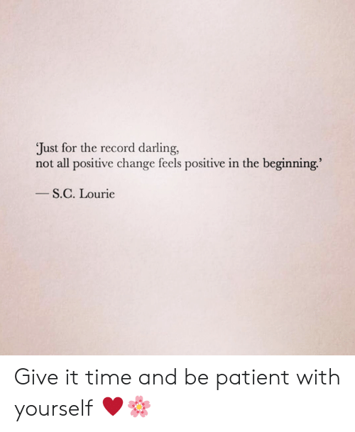 Memes, Patient, and Record: Just for the record darling,  not all positive change feels positive in the beginning.  S.C. Lourie Give it time and be patient with yourself ♥️🌸
