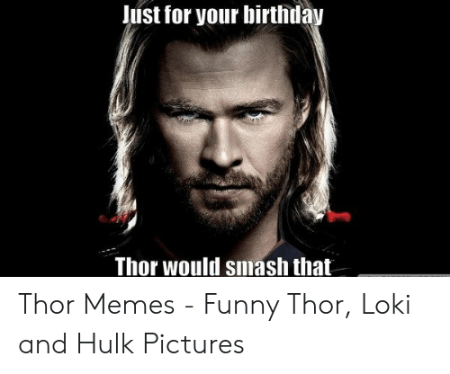 Just For Your Birthday Thor Would Smash That Thor Memes Funny Thor