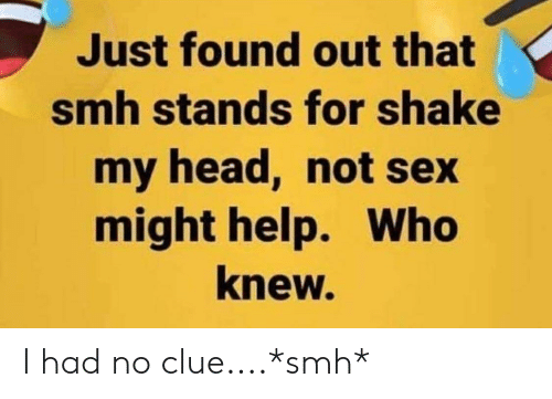 Head, Sex, and Smh: Just found out that  smh stands for shake  my head, not sex  might help. Who  knew. I had no clue....*smh*