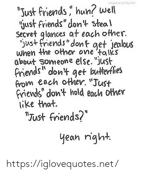 """Friends, Jealous, and Just Friends: """"Just friends, hun? well  """"just friends"""" don't steal  Secret glances at each other.  """"just friends"""" dont get jealous  when the other one 'tolks  about someone else. """"just  friends"""" dont get butterflies  from each ofther. """"Just  friends"""" don't hold each other  like that.  quinu6-e-1snfu  """"Just friends?""""  yean right. https://iglovequotes.net/"""