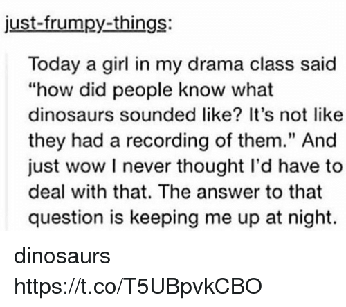 "Wow, Dinosaurs, and Girl: just-frumpy-things:  Today a girl in my drama class said  ""how did people know what  dinosaurs sounded like? It's not like  they had a recording of them."" And  just wow I never thought I'd have to  deal with that. The answer to that  question is keeping me up at night.  91 dinosaurs https://t.co/T5UBpvkCBO"