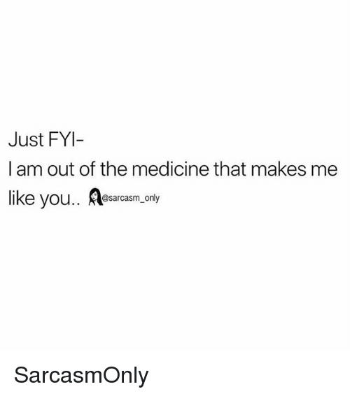 Funny, Memes, and Medicine: Just FYI-  I am out of the medicine that makes me  ike you.. esarcasm.only SarcasmOnly