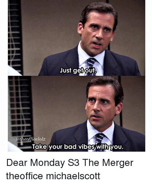 Bad, Memes, and Monday: Just get out  Catheofficelolz  Take your bad vibes with you. Dear Monday S3 The Merger theoffice michaelscott