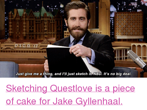 """Jake Gyllenhaal, Target, and youtube.com: Just give me a thing, and l'lI just sketch it NBD. It's no big deal <p><a href=""""https://www.youtube.com/watch?v=sgp2x8atiQg"""" target=""""_blank"""">Sketching Questlove is a piece of cake for Jake Gyllenhaal.</a></p>"""