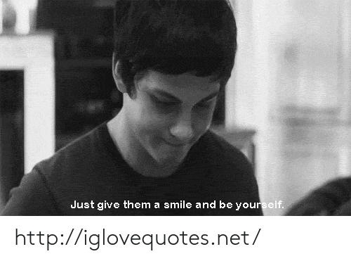 Http, Smile, and Net: Just give them a smile and be you http://iglovequotes.net/