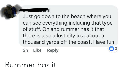 Lost, Beach, and Stuff: Just go down to the beach where you  can see everything including that type  of stuff. Oh and rummer has it that  there is also a lost city just about a  thousand yards off the coast. Have fun  3  Like Reply  2h Rummer has it