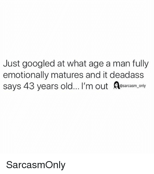 Funny, Memes, and Deadass: Just googled at what age a man fully  emotionally matures and it deadass  says 43 years old... I'm out Aesacesm.oaly SarcasmOnly