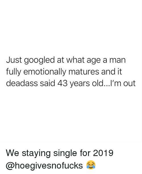 Funny, Deadass, and Old: Just googled at what age a man  fully emotionally matures and it  deadass said 43 years old...!'m out We staying single for 2019 @hoegivesnofucks 😂