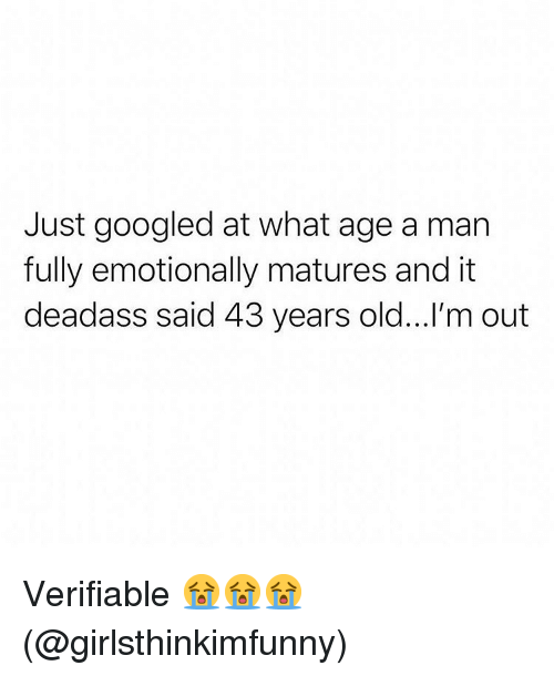 Memes, Deadass, and Old: Just googled at what age a man  fully emotionally matures and it  deadass said 43 years old...'m out Verifiable 😭😭😭(@girlsthinkimfunny)