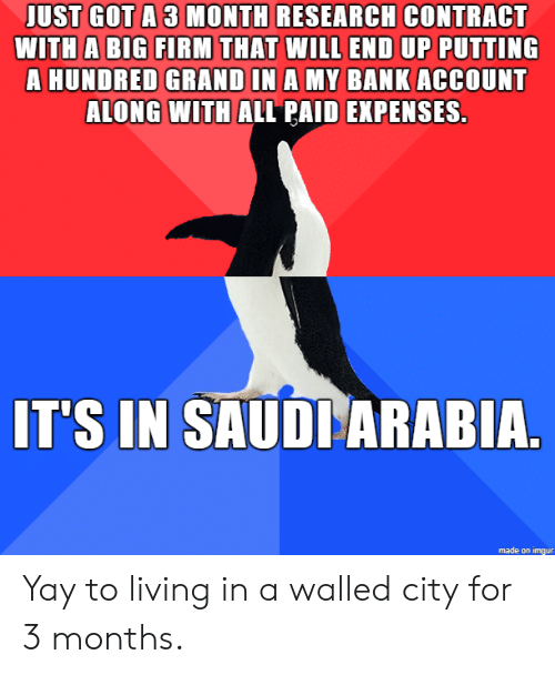Bank, Imgur, and Saudi Arabia: JUST GOT A 3 MONTH RESEARCH CONTRACT  WITH A BIG FIRM THAT WILL END UP PUTTING  HUNDRED GRAND IN A MY BANK ACCOUNT  ALONG WITH ALL PAID EXPENSES.  IT'S IN SAUDI ARABIA.  made on imgur Yay to living in a walled city for 3 months.