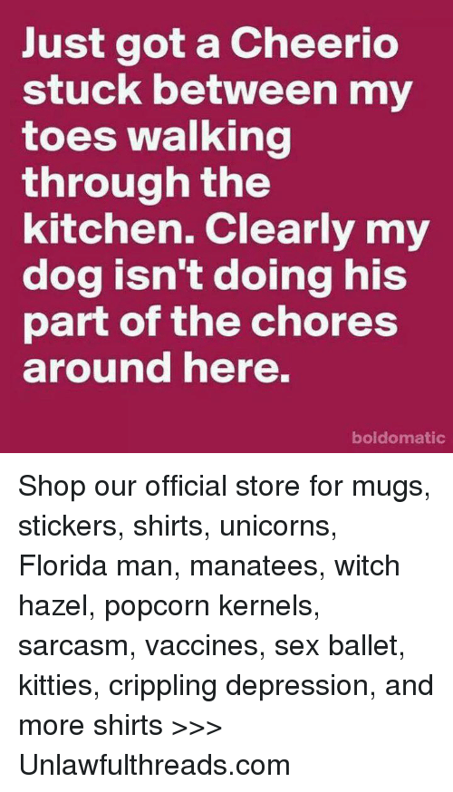 Florida Man, Kitties, and Memes: Just got a Cheerio  stuck between my  toes walking  through the  kitchen. Clearly my  dog isn't doing his  part of the chores  around here.  boldomatic Shop our official store for mugs, stickers, shirts, unicorns, Florida man, manatees, witch hazel, popcorn kernels, sarcasm, vaccines, sex ballet, kitties, crippling depression, and more shirts >>> Unlawfulthreads.com