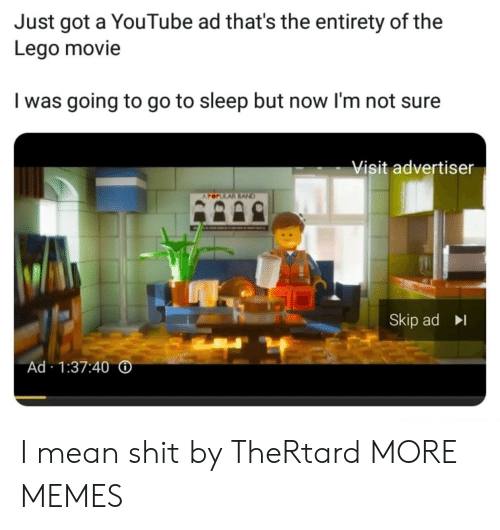 Dank, Go to Sleep, and Lego: Just got a YouTube ad that's the entirety of the  Lego movie  I was going to go to sleep but now l'm not sure  Visit advertiser  Skip ad  Ad 1:37:40 I mean shit by TheRtard MORE MEMES
