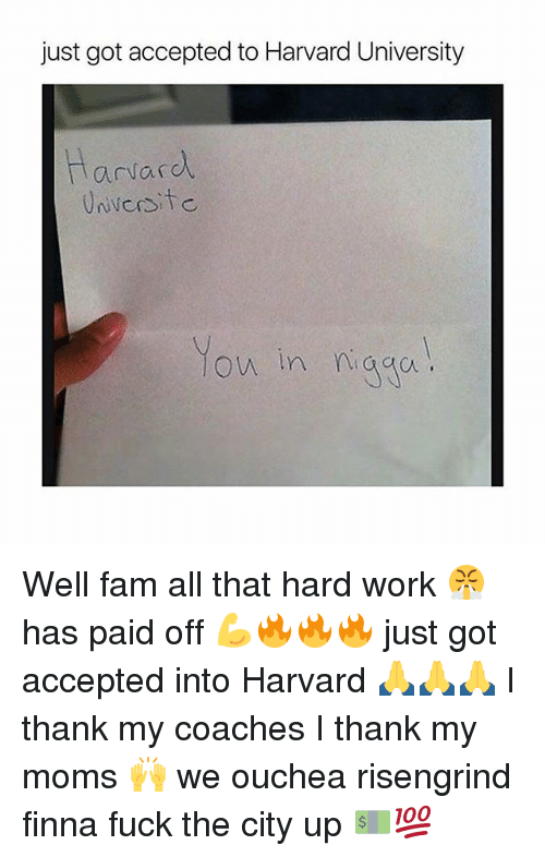 Fam, Moms, and Harvard University: just got accepted to Harvard University  arvard  ow in naga Well fam all that hard work 😤 has paid off 💪🔥🔥🔥 just got accepted into Harvard 🙏🙏🙏 I thank my coaches I thank my moms 🙌 we ouchea risengrind finna fuck the city up 💵💯