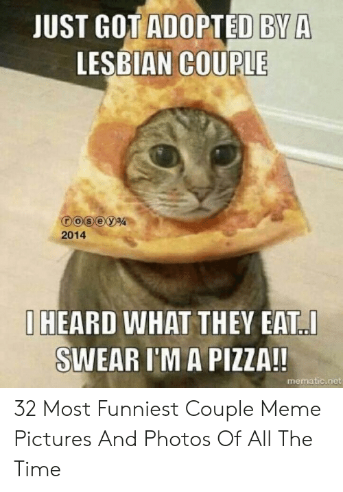 Meme, Pizza, and Lesbian: JUST GOT ADOPTED BW A  LESBIAN COUPLE  ose  2014  I HEARD WHAT THEY EALİ  SWEAR I'M A PIZZA!!  mematic.net 32 Most Funniest Couple Meme Pictures And Photos Of All The Time