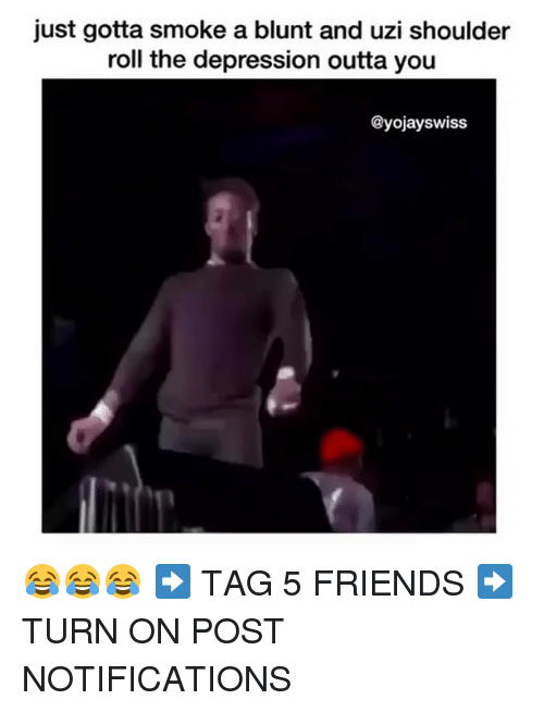 Friends, Memes, and Depression: just gotta smoke a blunt and uzi shoulder  roll the depression outta you  @yojayswiss 😂😂😂 ➡️ TAG 5 FRIENDS ➡️ TURN ON POST NOTIFICATIONS