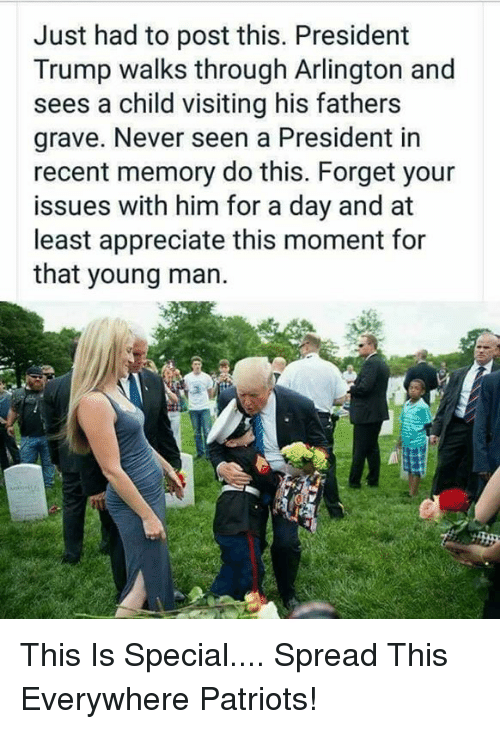 Memes, Patriotic, and Appreciate: Just had to post this. President  Trump walks through Arlington and  sees a child visiting his fathers  grave. Never seen a President in  recent memory do this. Forget your  issues with him for a day and at  least appreciate this moment for  that young man. This Is Special.... Spread This Everywhere Patriots!