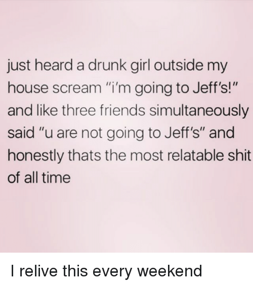 "Drunk, Friends, and My House: just heard a drunk girl outside my  house scream ""i'm going to Jeff's!""  and like three friends simultaneously  said ""u are not going to Jeff's"" and  honestly thats the most relatable shit  of all time I relive this every weekend"