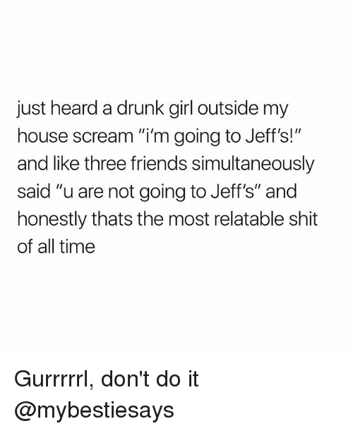 """Drunk, Friends, and My House: just heard a drunk girl outside my  house scream """"i'm going to Jeff's!""""  and like three friends simultaneously  said """"u are not going to Jeff's"""" and  honestly thats the most relatable shit  of all time Gurrrrrl, don't do it @mybestiesays"""
