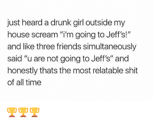 """Drunk, Friends, and Funny: just heard a drunk girl outside my  house scream """"i'm going to Jeff's!""""  and like three friends simultaneously  said """"u are not going to Jeff's"""" and  honestly thats the most relatable shit  of all time 🏆🏆🏆"""
