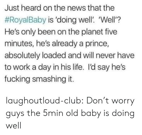 Club, Fucking, and Life: Just heard on the news that the  #RoyalBaby is 'doing well. 'Well'?  He's only been on the planet five  minutes, he's already a prince,  absolutely loaded and will never have  to work a day in his life. I'd say he's  fucking smashing it. laughoutloud-club:  Don't worry guys the 5min old baby is doing well