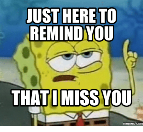 just here to remind you that i miss you memes 14270238 25 best i miss you meme memes
