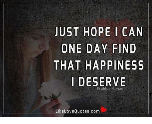 Just Hope I Can One Day Find That Happiness I Deserve Prakhar Sahay