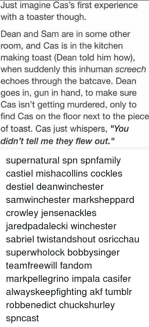 """Memes, Tumblr, and Supernatural: Just imagine Cas's first experience  with a toaster though.  Dean and Sam are in some other  room, and Cas is in the kitchen  making toast (Dean told him how),  when suddenly this inhuman screech  echoes through the batcave. Dean  goes in, gun in hand, to make sure  Cas isn't getting murdered, only to  find Cas on the floor next to the piece  of toast. Cas just whispers, """"You  didn't tell me they flew out."""" supernatural spn spnfamily castiel mishacollins cockles destiel deanwinchester samwinchester marksheppard crowley jensenackles jaredpadalecki winchester sabriel twistandshout osricchau superwholock bobbysinger teamfreewill fandom markpellegrino impala casifer alwayskeepfighting akf tumblr robbenedict chuckshurley spncast"""