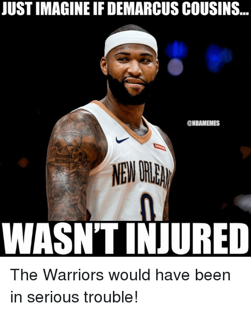 DeMarcus Cousins, Nba, and Warriors: JUST IMAGINE IF DEMARCUS COUSINS...  @NBAMEMES  WASN'T INJURED The Warriors would have been in serious trouble!
