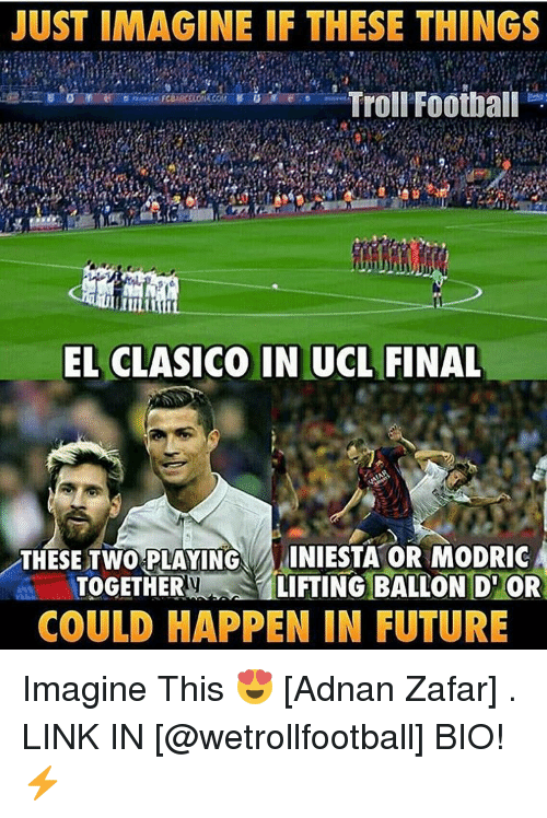 Football, Future, and Memes: JUST IMAGINE IF THESE THINGS  Troll Football  EL CLASICO IN UCL FINAL  THESE TWO PLAYING  INIESTA OR MODRIC  TOGETHER  S LIFTING BALLON D OR  COULD HAPPEN IN FUTURE Imagine This 😍 [Adnan Zafar] . LINK IN [@wetrollfootball] BIO!⚡️