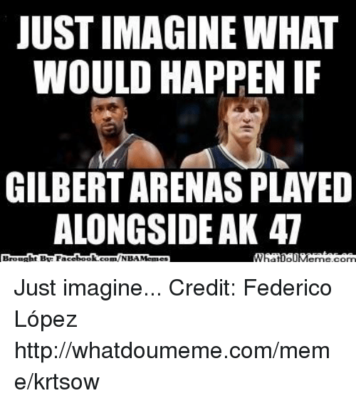 Meme, Memes, and Nba: JUST IMAGINE WHAT  WOULD HAPPEN IF  GILBERT ARENAS PLAYED  ALONGSIDE AK 47  ht BAR Face  book  Browa  com/NBA Memes Just imagine...