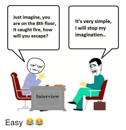 Memes, 🤖, and  Caught Fire: Just imagine, you  are on the 8th floor,  It caught fire, how  will you escape?  Interview  It's very simple,  I will stop my  imagination. Easy 😂😂