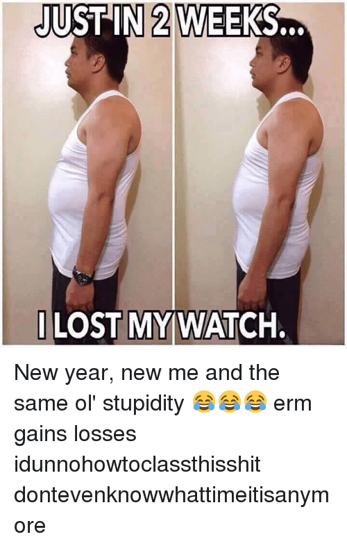 Memes, New Year's, and Lost: JUST IN 2 WEEKS.  I LOST MYWATCH. New year, new me and the same ol' stupidity 😂😂😂 erm gains losses idunnohowtoclassthisshit dontevenknowwhattimeitisanymore