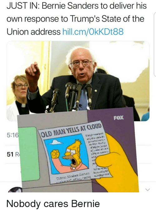 Bernie Sanders, Old Man, and State of the Union Address: JUST IN: Bernie Sanders to deliver his  own response to Trump's State of the  Union address hill.cm/OkKDt88  FOX  5:16  OLD MAN YELLS AT CLOUD  51 R